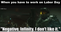 "Halo, Work, and Guess: When you have to work on Labor Day  HALO Merner  ""Negative, Infinity. Idon'tlike it."" Happy Labor Day, I guess -Chris"