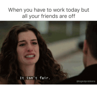 Fml, Friends, and Memes: When you have to work today but  all your friends are off  It isn't fair.  abigkidproblems The disrespect. PresidentsDay fml bigkidproblems
