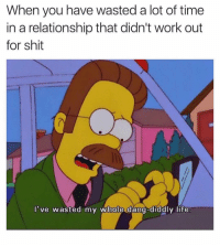 Life, Shit, and Work: When you have wasted a lot of time  in a relationship that didn't work out  for shit  've wasted my whole dang-diddly life  0 Over And Over Again. 🤦🏽‍♂️