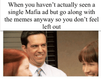 Memes, Single, and How: When you haven't actually seen a  single Mafia ad but go along with  the memes anyway so you don't feel  left out Thats how mafia works