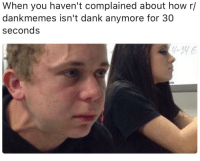 R Dank: When you haven't complained about how r/  dankmemes isn't dank anymore for 30  seconds