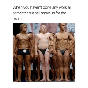 Work, All, and You: When you haven't done any work all  semester but still show up for the  exam 😂