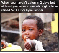 "Kylie Jenner, Memes, and Live: When you haven't eaten in 2 days but  at least you know some white giris have  raised $2000 for Kylie Jenner <p>We live in a society via /r/memes <a href=""https://ift.tt/2uLL2TA"">https://ift.tt/2uLL2TA</a></p>"