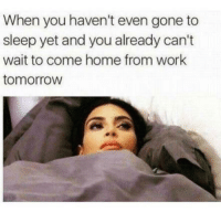 Funny, Memes, and Work: When you haven't even gone to  sleep yet and you already can't  wait to come home from work  tomorroW SarcasmOnly