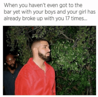 Girl, Your Girl, and Girl Memes: When you haven't even got to the  bar yet with your boys and your girl has  already broke up with you 17 times Bahahaha 😂 why am i THAT girlfriend???