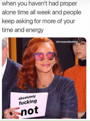 When You Havent: when you haven't had proper  alone time all week and people  keep asking for more of your  time and energy  @trueyouhealing  absolutely  fucking  not