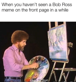 Meme, Bob Ross, and Page: When you haven't seen a Bob Ross  meme on the front page in a while  Let's fix that I agree with him