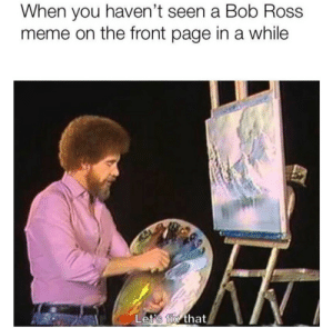 Meme, Bob Ross, and Good: When you haven't seen a Bob Ross  meme on the front page in a while  Let's fix that Lets go! Bob Ross good!