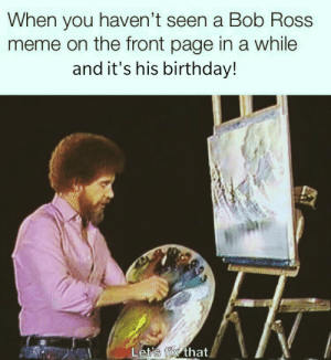 Doot doot happy birthday Bob doot doot via /r/memes https://ift.tt/2Wpimgx: When you haven't seen a Bob Ross  meme on the front page in a while  and it's his birthday!  Let's fix that Doot doot happy birthday Bob doot doot via /r/memes https://ift.tt/2Wpimgx