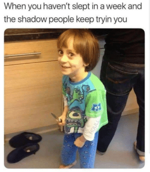 It sometimes do be like that: When you haven't slept in a week and  the shadow people keep tryin you It sometimes do be like that