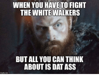 Tormund problems 😂 #GameOfThrones https://t.co/v1J1Mzohyk: WHEN YOU HAVETO FIGHT  THE WHITE WALKERS  BUT ALL YOU CAN THINK  ABOUT IS DAT ASS  ngilip.com Tormund problems 😂 #GameOfThrones https://t.co/v1J1Mzohyk