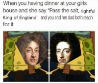 "Tension in the Stuart Household (Ca.1688, colourised): When you having dinner at your girls  house and she say ""Pass the salt, rightful  King of England"" and you and her dad both reach  for it Tension in the Stuart Household (Ca.1688, colourised)"