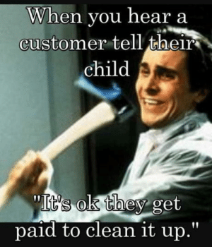 Son of a  wonderful Women!: When you hear a  customer tell their  child  sok they get  paid to clean it up Son of a  wonderful Women!