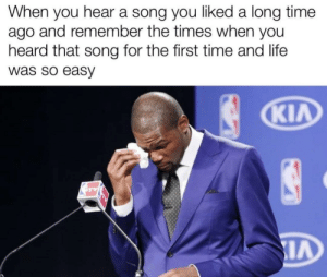 meirl: When you hear a song you liked a long time  ago and remember the times when you  heard that song for the first time and life  was so easy  KIA meirl