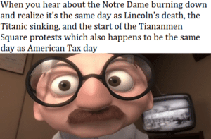 Seriously what the hell is wrong with today: When you hear about the Notre Dame burning down  and realize it's the same day as Lincoln's death, the  Titanic sinking, and the start of the Tiananmen  Square protests which also happens to be the same  day as American Tax day Seriously what the hell is wrong with today