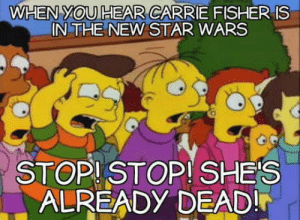 Skip this.: WHEN YOU HEAR CARRIE FISHER IS  IN THE NEW STAR WARS  STOPISTOP! SHES  ALREADY DEAD! Skip this.