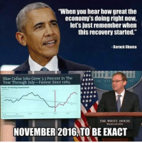 "Memes, Obama, and White House: ""When you hear how great the  economy's doing right now,  let's just remember when  this recovery started.""  -Barack Obama  Blue Collar Jobs Grew 3.3 Percent In The  Year Through July-Fastest Since 1984  KTHE WH  SE  THE WHITE HOUSE  WASHINGTON  NOVEMBER 2016!TO BE EXACT"