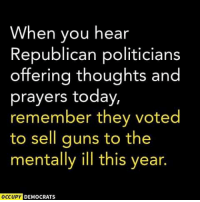 """They and the NRA have blood on their hands today. The bill allowed gun sales to the """"severely mentally ill."""": When you hear  Republican politicians  offering thoughts and  prayers today,  remember they voted  to sell guns to the  mentally ill this year.  OCCUPY  DEMOCRATS They and the NRA have blood on their hands today. The bill allowed gun sales to the """"severely mentally ill."""""""