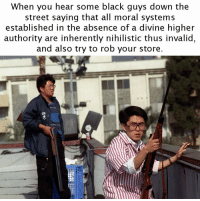 The 1992 Los Angeles riots were existentialist in nature: When you hear some black guys down the  street saying that all moral systems  established in the absence of a divine higher  authority are inherently nihilistic thus invalid,  and also try to rob your store. The 1992 Los Angeles riots were existentialist in nature