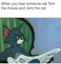 *visible confusion*: When you hear someone call Tom  the mouse and Jerry the cat  Cat foo *visible confusion*