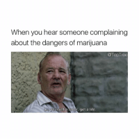 Life, Memes, and Marijuana: When you hear someone complaining  about the dangers of marijuana  @TopTree  Do ye  yourself a tavor, get a life Don't follow @toptree if you're easily offended!!