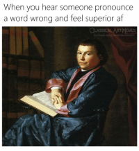Af, Facebook, and Memes: When you hear someone pronounce  a word wrong and feel superior af  CLASSICAL ART MEMES  facebook.com/classicalartmem