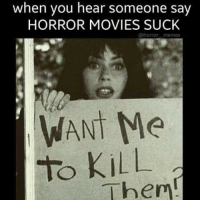 horror: when you hear someone say  HORROR MOVIES SUCK  @horror memes  WANT Me  to kill  Then