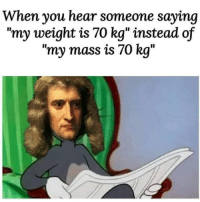 "Dank, Memes, and Target: When you hear someone saying  ""my weight is 70 kg"" instead of  ""my mass is 70 kg"" Or they said in American 154 pounds by liang14032 MORE MEMES"