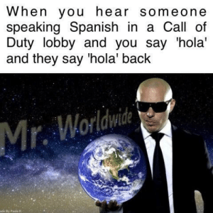 Spanish, Uno, and Call of Duty: When you hear someone  speaking Spanish in a Call of  Duty lobby and you say 'hola'  and they say 'hola' back  Mr. Worlwie  ade By Paida K One, two, three, four, uno, dos, tres: DALE