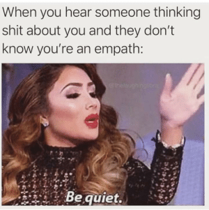 Shit, Quiet, and Empath: When you hear someone thinking  shit about you and they don't  know you're an empath:  @thelaughingliora  Be quiet.