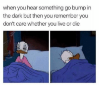 funnyshitaight: Guess I'll die.  : when you hear something go bump in  the dark but then you remember you  don't care whether you live or die funnyshitaight: Guess I'll die.