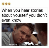 please tell me more: When you hear stories  about yourself you didn't  even know  PLEASE  TELL ME MORE