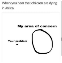 @itznichefr damn😂😂😂 - 🌊follow @MrStealYourChill for more 🌊: When you hear that children are dying  in Africa  My area of concern  Your problem @itznichefr damn😂😂😂 - 🌊follow @MrStealYourChill for more 🌊