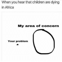 Idgaf lmao - 🚏🚏🚏 Follow @typicalterome for more: When you hear that children are dying  in Africa  My area of concern  Your problem Idgaf lmao - 🚏🚏🚏 Follow @typicalterome for more