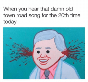 Old Town: When you hear that damn old  town road song for the 20th time  today