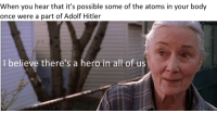 Hitler, Adolf Hitler, and Hero: When you hear that it's possible some of the atoms in your body  once were a part of Adolf Hitler  I believe there's a hero in all of us <p>Aunt May knows what's what</p>