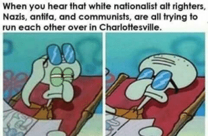 y'all have a civil war over there, leave me alone.: When you hear that white nationalist alt righters,  Nazis, antifa, and communists, are all trying to  run each other over in Charlottesville. y'all have a civil war over there, leave me alone.