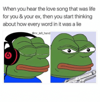 Life, Love, and Meme: When you hear the love song that was life  for you & your ex, then you start thinking  about how every word in it was a lie  @mr_left_ hand I Was Mad Asf When I Made This Meme Over A Year Ago. Now I'm Mad Again. 😠😒😒😒😒😒😒😒 TbT