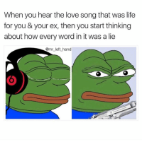 Life, Love, and Word: When you hear the love song that was life  for you & your ex, then you start thinking  about how every word in it was a lie  @mr left hand I Jus Had A Flashback. 😠