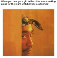 Ass, Friends, and Hoe: When you hear your girl in the other room making  When you hear your girl in the other ro  plans for the night with her hoe ass friends! Yeah aight bihh..😒😂😂 Jeveryday90