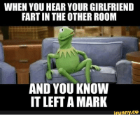 fart: WHEN YOU HEAR YOUR GIRLFRIEND  FART IN THE OTHER ROOM  AND YOUKNOW  IT LEFT A MARK  funny.ce