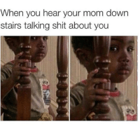 Shit, Talking Shit, and Mom: When you hear your mom down  stairs talking shit about you