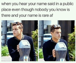 Af, Dank, and Memes: when you hear your name said in a public  place even though nobody you know is  there and your name is rare af My name is so rare! by redonehabib MORE MEMES