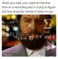 Funny, Time, and Voice: When you hear your voice for the first  time on a recording and ur trying to figure  out how anybody stands to listen to you  and  2-1400  +K2 and ф  4K(1 + K)  @tank.sinatra How was there no intervention?!
