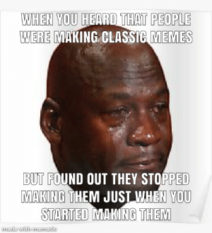 *Sad classic meme noises*: WHEN YOU HEARD THAT PEOPLE  WERE MAKING CLASSIC MEMES  BUT FOUND OUT THEY STOPPED  MAKING THEM JUST WHEN YOU  STARTED MAKING THEM  made with mematic *Sad classic meme noises*