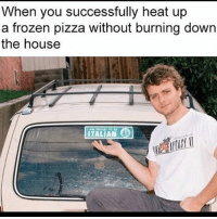 Frozen, Memes, and Pizza: When you heat up  you successfully up  a frozen pizza without burning down  the house  ITALIAN