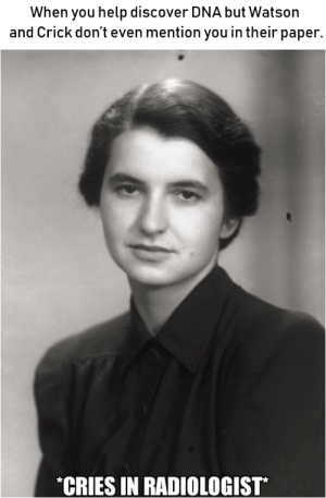 Some recognition for my girl Rosalind Franklin: When you help discover DNA but Watson  and Crick don't even mention you in their paper  CRIES IN RADIOLOGIST Some recognition for my girl Rosalind Franklin