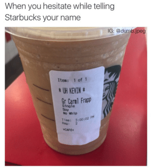 Dumb, Starbucks, and Whip: When you hesitate while telling  Starbucks your name  IG: @dumb.jpeg  Item: 1 of 1  *UH KEVINt  Gr Carnl Frapp  Single  Soy  No Whip  R3:00:02 PM  Reg: 2  CAFE