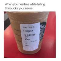 Lmao, Memes, and Starbucks: When you hesitate while telling  Starbucks your name  Item: 1 of 1  t KEVIN t  Gr Carl Frapp  Single  Soy  No Whip  me: 3:00  Reg: 2  >CAFE< uh every time lmao