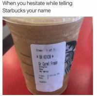 Dank, Starbucks, and Whip: When you hesitate while telling  Starbucks your name  Item: 1 of 1  t UH KEVIN t  Gr Carl Frapp  single  No Whip  Tine: 3100102  2